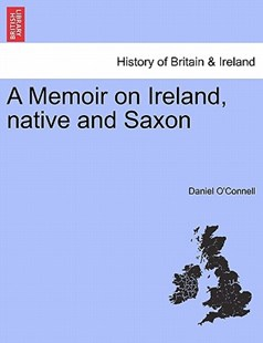 A Memoir on Ireland, native and Saxon by Daniel O'Connell (9781241421694) - PaperBack - History European
