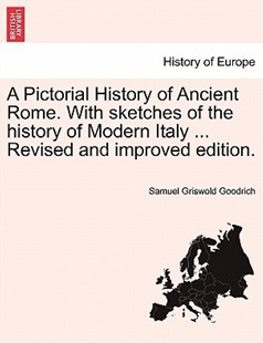 A Pictorial History of Ancient Rome. with Sketches of the History of Modern Italy ... Revised and Improved Edition. by Samuel G Goodrich (9781241439088) - PaperBack - History European