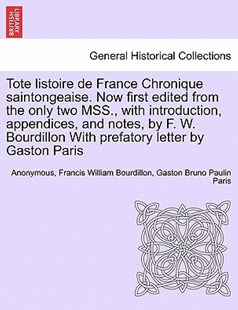 Tote listoire de France Chronique saintongeaise. Now first edited from the only two MSS., with introduction, appendices, and notes, by F. W. Bourdillon With prefatory letter by Gaston Paris by Anonymous, Francis William Bourdillon, Gaston Bruno Paulin Paris (9781241446864) - PaperBack - History