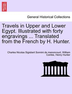 Travels in Upper and Lower Egypt. Illustrated with forty engravings ... Translated from the French by H. Hunter. by Charles Nicolas S Sonnini de manoncourt, William Combe, Henry Hunter (9781241492830) - PaperBack - History