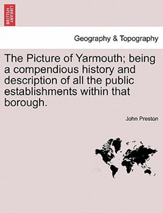 The Picture of Yarmouth; Being a Compendious History and Description of All the Public Establishments Within That Borough. by John Preston (9781241506872) - PaperBack - Science & Technology Environment