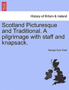 Scotland Picturesque and Traditional. a Pilgrimage with Staff and Knapsack. by George Eyre Todd (9781241508401) - PaperBack - History European