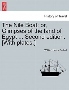 The Nile Boat; or, Glimpses of the land of Egypt ... Second edition. [With plates.] by William Henry Bartlett (9781241518592) - PaperBack - History