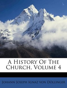 A History of the Church, Volume 4 by Johann Joseph Ignaz Von Dollinger, Johann Joseph Ignaz Von Dollinger (9781245264907) - PaperBack - History