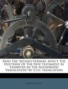 Does the 'revised Version' Affect the Doctrine of the New Testament as Exhibited in the Authorized Translation? by E.F.O. Thurcaston by Edward Falkener (9781246100853) - PaperBack - History