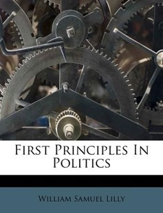 First Principles in Politics by William Samuel Lilly (9781246586404) - PaperBack - Politics Political Issues