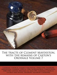 The Tracts of Clement Maydeston, with the Remains of Caxton's Ordinale Volume 7 by Catholic Church Liturgy and Ritual Dir, Clement 1390-Ca 1456 Maydeston, Christopher Wordsworth (9781246922165) - PaperBack - History