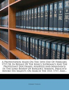A Protestation Made on the 14th Day of February, 1717/18, in Behalf of the King's Supremacy and the Protestant Doctrines by Edward Tenison (9781247514918) - PaperBack - Religion & Spirituality