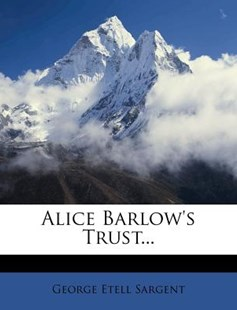 Alice Barlow's Trust... by George Etell Sargent (9781248055328) - PaperBack - History