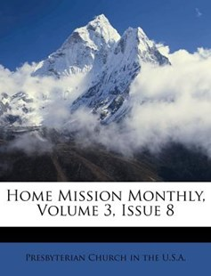 Home Mission Monthly, Volume 3, Issue 8 by Presbyterian Church in the U S a (9781248500712) - PaperBack - History