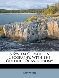 A System of Modern Geography, with the Outlines of Astronomy by John White PH D (9781248806173) - PaperBack - History