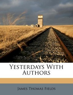 Yesterdays with Authors by James Thomas Fields (9781248812297) - PaperBack - History