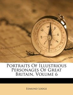 Portraits of Illustrious Personages of Great Britain, Volume 6 by Edmund Lodge (9781248872567) - PaperBack - History