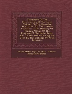 Translation of the Memorandum of the Party Claimant to the Honorable Arbitrator, Mr. T. M. C. Asser by United States. Dept. Of State, Herbert Henry Davis Peirce (9781249974840) - PaperBack - History