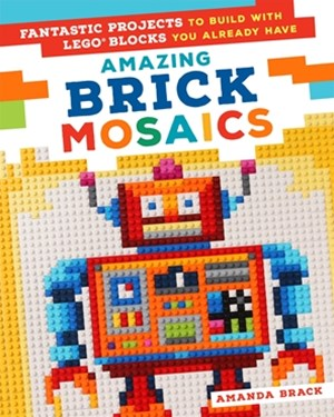 Amazing Brick Mosaics:Fantastic Projects to Build with Lego Block