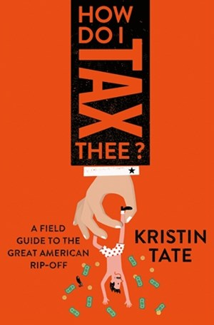 How Do I Tax Thee?:A Field Guide to the Great American Rip-Off