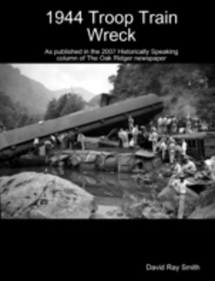 1944 Troop Train Wreck : As Published in the 2007 Historically Speaking Column of the Oak Ridger Newspaper