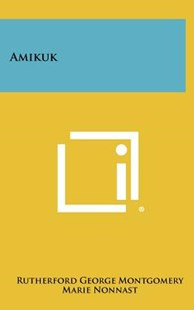 Amikuk by Rutherford George Montgomery, Marie Nonnast (9781258471897) - HardCover - Modern & Contemporary Fiction Literature