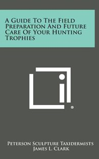 A Guide to the Field Preparation and Future Care of Your Hunting Trophies by Peterson Sculpture Taxidermists, James L Clark (9781258604790) - HardCover - Modern & Contemporary Fiction Literature