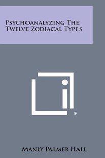 Psychoanalyzing the Twelve Zodiacal Types by Manly Palmer Hall (9781258994600) - PaperBack - Modern & Contemporary Fiction Literature