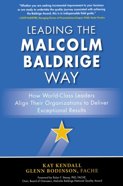Leading the Malcolm Baldrige Way: How World-Class Leaders Align Their Organizations to Deliver Exce