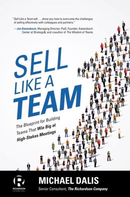 Sell Like a Team: The Blueprint for Building Teams that Win Big at High-Stakes Meetings