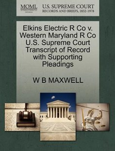 Elkins Electric R Co V. Western Maryland R Co U.S. Supreme Court Transcript of Record with Supporting Pleadings by William Babington Maxwell (9781270196143) - PaperBack - Reference Law