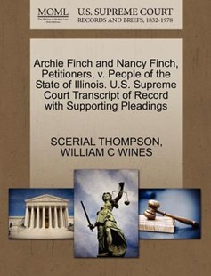 Archie Finch and Nancy Finch, Petitioners, v. People of the State of Illinois. U.S. Supreme Court Transcript of Record with Supporting Pleadings by SCERIAL THOMPSON, WILLIAM C WINES (9781270354376) - PaperBack - Reference Law