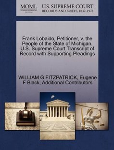 Frank Lobaido, Petitioner, V. the People of the State of Michigan. U.S. Supreme Court Transcript of Record with Supporting Pleadings by William G Fitzpatrick, Eugene F Black, Additional Contributors (9781270370710) - PaperBack - Reference Law