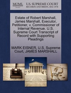 Estate of Robert Marshall, James Marshall, Executor, Petitioner, V. Commissioner of Internal Revenue. U.S. Supreme Court Transcript of Record with Supporting Pleadings by Mark Eisner, James Marshall, U S Supreme Court (9781270380986) - PaperBack - Reference Law