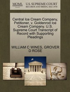 Central Ice Cream Company, Petitioner, v. Goldenrod Ice Cream Company. U.S. Supreme Court Transcript of Record with Supporting Pleadings by WILLIAM C WINES, GROVER D ROSE (9781270463344) - PaperBack - Reference Law