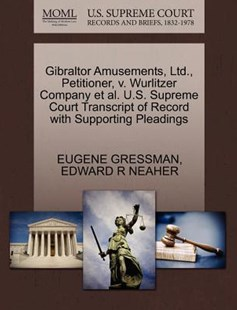 Gibraltor Amusements, Ltd., Petitioner, v. Wurlitzer Company et al. U.S. Supreme Court Transcript of Record with Supporting Pleadings by EUGENE GRESSMAN, EDWARD R NEAHER (9781270489870) - PaperBack - Reference Law