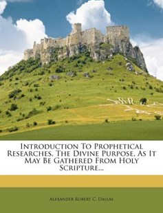 Introduction to Prophetical Researches, the Divine Purpose, as It May Be Gathered from Holy Scripture... by Alexander Robert C Dallas (9781273301056) - PaperBack - History