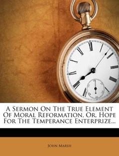 A Sermon on the True Element of Moral Reformation, Or, Hope for the Temperance Enterprize... by John Marsh (9781273495489) - PaperBack - History