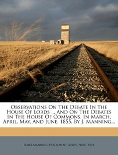 Observations on the Debate in the House of Lords ... and on the Debates in the House of Commons, in March, April, May, and June, 1855. by J. Manning... by James Manning, Parliament Lords, Proc (9781273778674) - PaperBack - History
