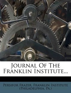 Journal of the Franklin Institute... by Persifor Frazer, Pa ), Franklin Institute (Philadelphia) (9781274387288) - PaperBack - History