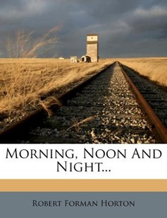 Morning, Noon and Night... by Robert Forman Horton (9781274893161) - PaperBack - History