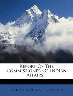 Report of the Commissioner of Indian Affairs... by United States Office of Indian Affairs (9781275323902) - PaperBack - History