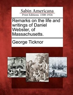 Remarks on the life and writings of Daniel Webster, of Massachusetts. by George Ticknor (9781275606463) - PaperBack - History North America