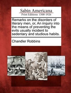 Remarks on the Disorders of Literary Men, or, an Inquiry into the Means of Preventing the Evils Usually Incident to Sedentary and Studious Habits by Chandler Robbins (9781275607071) - PaperBack - History North America