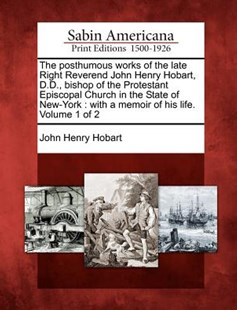 The posthumous works of the late Right Reverend John Henry Hobart, D.D., bishop of the Protestant Episcopal Church in the State of New-York by John Henry Hobart (9781275679399) - PaperBack - History North America