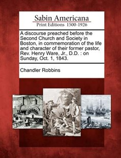 A Discourse Preached Before the Second Church and Society in Boston, in Commemoration of the Life and Character of Their Former Pastor, Rev. Henry War by Chandler Robbins (9781275745971) - PaperBack - History North America