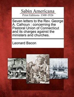 Seven letters to the Rev. George A. Calhoun by Leonard Bacon (9781275830820) - PaperBack - History North America