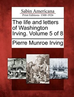 The life and letters of Washington Irving. Volume 5 of 8 by Pierre Munroe Irving (9781275862487) - PaperBack - Biographies General Biographies