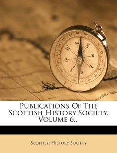 Publications of the Scottish History Society, Volume 6... by Scottish History Society (9781277264371) - PaperBack - History