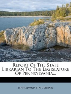 Report of the State Librarian to the Legislature of Pennsylvania... by Pennsylvania State Library (9781277473490) - PaperBack - History