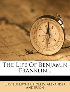 The Life of Benjamin Franklin... by Orville Luther Holley, Alexander Anderson (9781277751840) - PaperBack - Biographies General Biographies