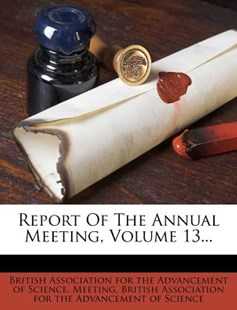Report of the Annual Meeting, Volume 13... by British Association for the Advancement (9781277851748) - PaperBack - History