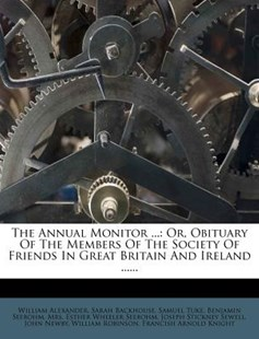 The Annual Monitor ... by Sarah Backhouse, Samuel Tuke, William Alexander (9781278691220) - PaperBack - History