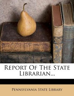 Report of the State Librarian... by Pennsylvania State Library (9781278764856) - PaperBack - History